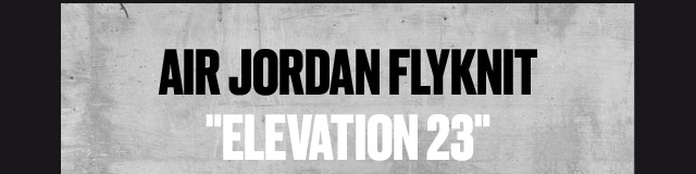 """AIR JORDAN FLYKNIT """"ELEVATION 23"""""""
