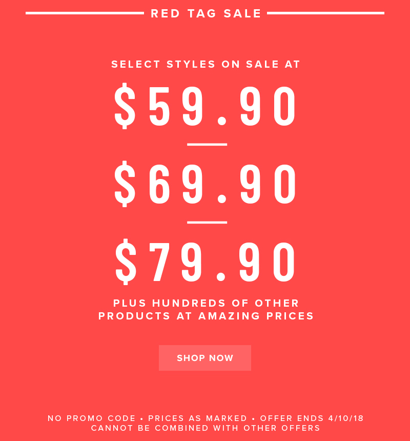 Red Tag Sale going on now! Select styles on sale at $59.90, $69.90, or $79.90! Display images to learn more!