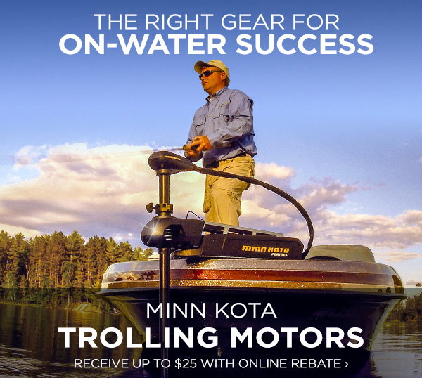 The right gear for on-water success. Minn Kota Trolling Motors - Receive up to $25 with online rebate.