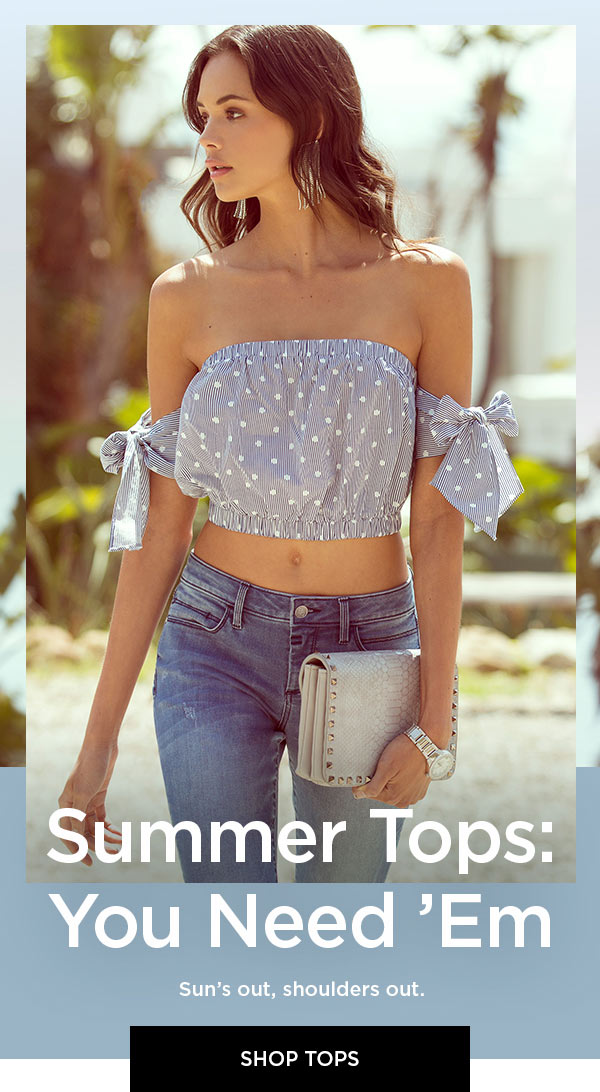 Summer Tops: You Need 'Em   Sun's out, shoulders out.   SHOP TOPS >