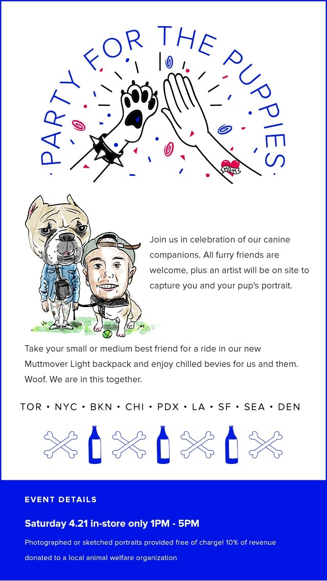 Join us in celebration of our canine companions. All furry friends are welcome plus an artist will be on site to capture you and your pup's portrait. Take your small or medium best friend for a ride in our new Muttmover Light backpack and enjoy chilled bevies for us and them. Woof. We are in this together. Tor  NYC  BkN  Chi  PDX  LA  SF  SEA  DEN  Event Details: Saturday 4.21 in-store only 1PM - 5PM - Photographed or sketched portraits provided free of charge! 10% of revenue donated to a local animal welfare organization