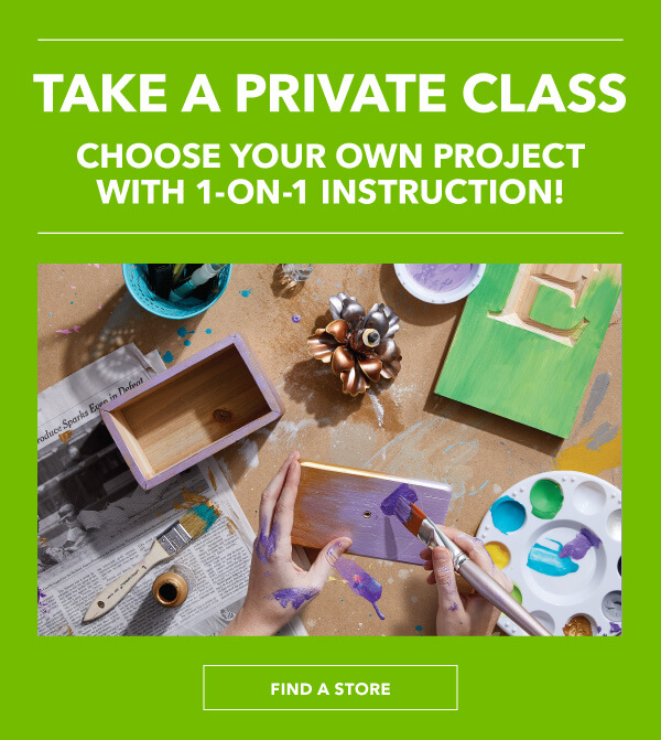 Take a Private Create-A-Class. Choose your own project with 1-on-1 instruction! FIND A STORE.