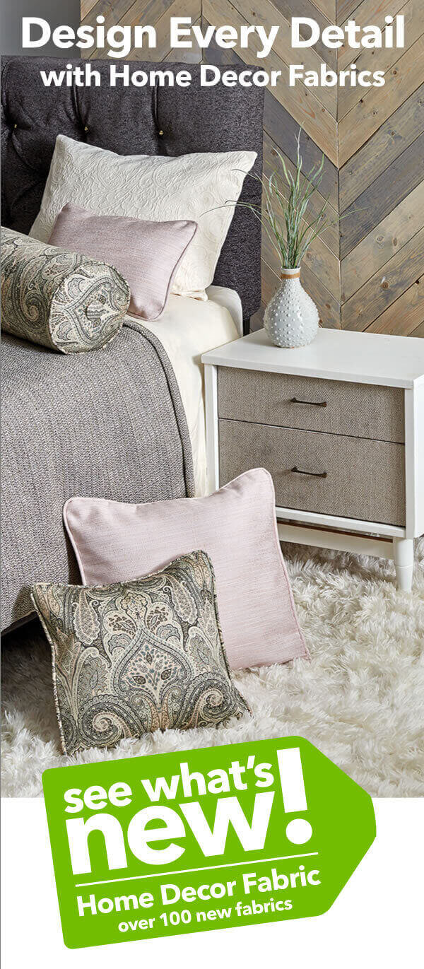 Design Every Detail with Home Decor Fabrics. Hundreds of new choices add personality to every room of your home.