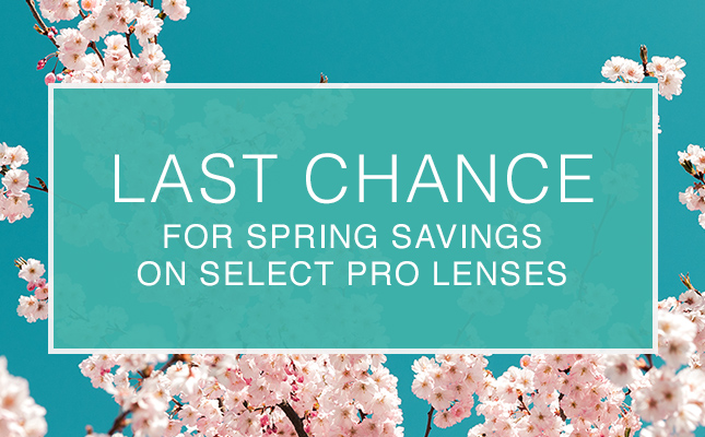 LAST CHANCE FOR SPRING SAVINGS ON SELECT PRO LENSES