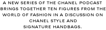 A NEW SERIES OF THE CHANEL PODCAST BRINGS TOGETHER TEN FIGURES FROM THE WORLD OF FASHION IN A DISCUSSION ON THE CHANEL STYLE AND SIGNATURE HANDBAGS.
