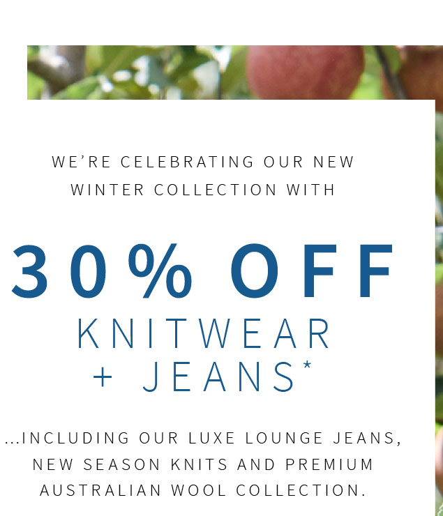 We are celebrating our new winter collection with 30% Off Knitwear and Jeans*..including our Luxe Lounge jeans, new season knits and premium Australian wool collection.