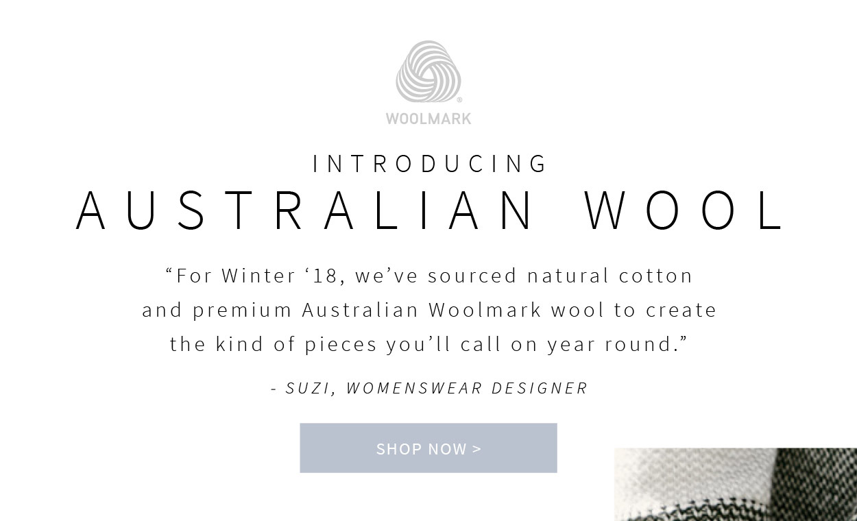 Introducing Australian Wool - For Winter 18, weve sourced natural cotton and premium Australian Woolmark wool to create the kind of pieces youll call on year round.- Suzi, Womenswear Designer. Shop Now >