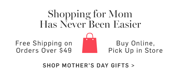 Shopping for Mom Has Never Been Easier - Free Shipping on Orders Over $49 - Buy Online, Pick Up in Store - SHOP MOTHERS DAY GIFTS