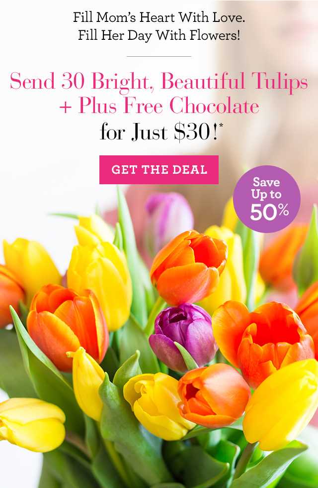 Fill Mom's Heart With Love. Fill Her Day With Flowers! Send 30 Bright,  Beautiful Tulips for Just $30! GET THE DEAL