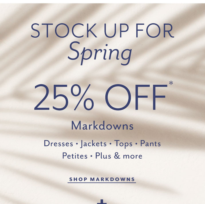 Stock up for spring. 25% off markdowns. Dresses, Jackets, Tops, Pants, Petites, Plus, and more. Shop Markdowns