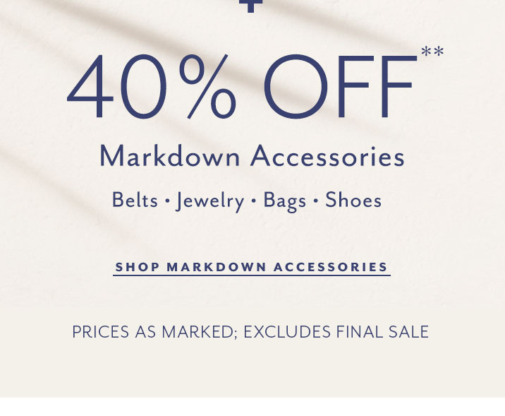 40% Off markdown accessories. Belts, jewelry, bags, shoes. Shop markdown accessories. Prices as marked. Excludes final sale.