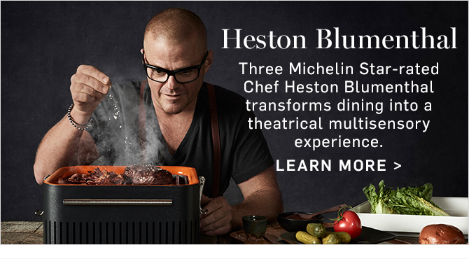 Heston Blumenthal - Three Michelin Star-rated Chef Heston Blumenthal transforms dining into a theatrical multisensory experience. LEARN MORE