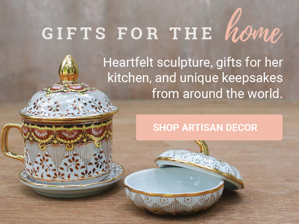 GIFTS FOR THE HOME | Heartfelt sculpture, gifts for her kitchen, and unique keepsakes from around the world. | SHOP ARTISAN DECOR