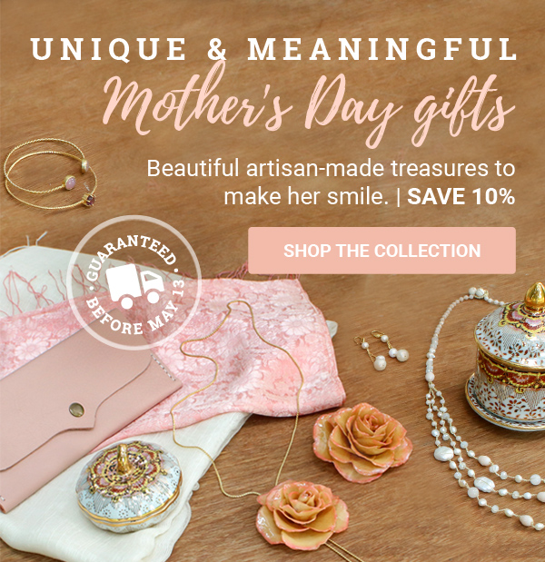 UNIQUE & MEANINGFUL | MOTHER'S DAY GIFTS | Beautiful artisan-made treasures to make her smile. | SAVE 10% | GUARANTEED BEFORE MAY 13 | SHOP THE COLLECTION