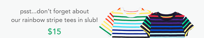 psst...don't forget about our rainbow stripe tees in slub!