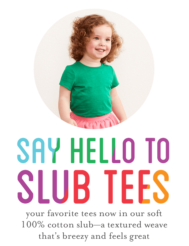 say hello to slub tees: your favorite tees now in our soft 100% cotton slub--a textured weave that's breezy and feels great
