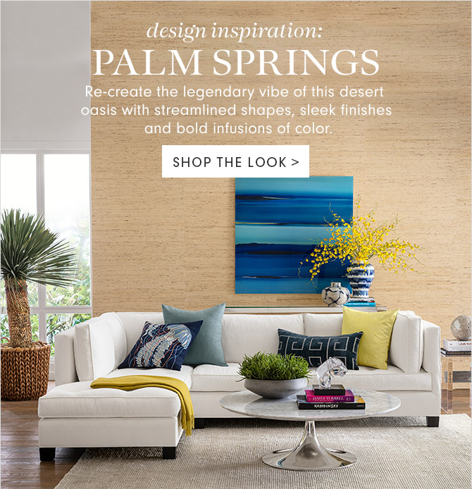 design inspiration: PALM SPRINGS - Re-create the legendary vibe of this desert oasis with streamlined shapes, sleek finishes and bold infusions of color. - SHOP THE LOOK