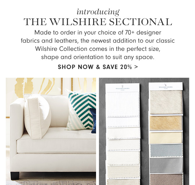 introducing THE WILSHIRE SECTIONAL - Made to order in your choice of 70+ designer fabrics and leathers, the newest addition to our classic Wilshire Collection comes in the perfect size, shape and orientation to suit any space. - SHOP NOW & SAVE 20%
