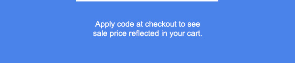 APPLY CODE AT CHECKOUT TO SEE SALE PRICE REFLECTED IN YOUR CART