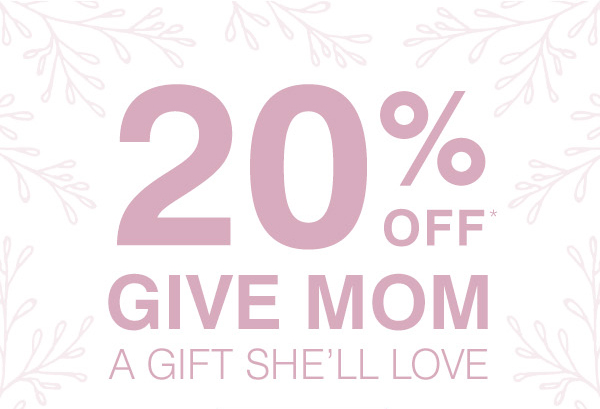 20% OFF MOTHER'S DAY GIFTS SHE'LL LOVE