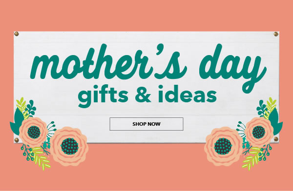 Mother's Day Gifts and Ideas. SHOP NOW.