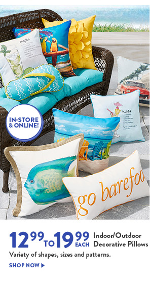 12.99 TO 19.99 EACH Indoor/Outdoor Decorative Pillows Variety of shapes, sizes and patterns. IN-STORE & ONLINE! SHOP NOW