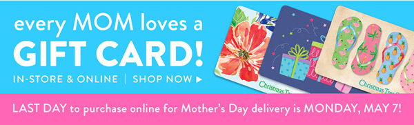 every MOM loves a GIFT CARD! IN-STORE & ONLINE | SHOP NOW LAST DAY to purchase online for Mother's Day delivery is MONDAY MAY 7!