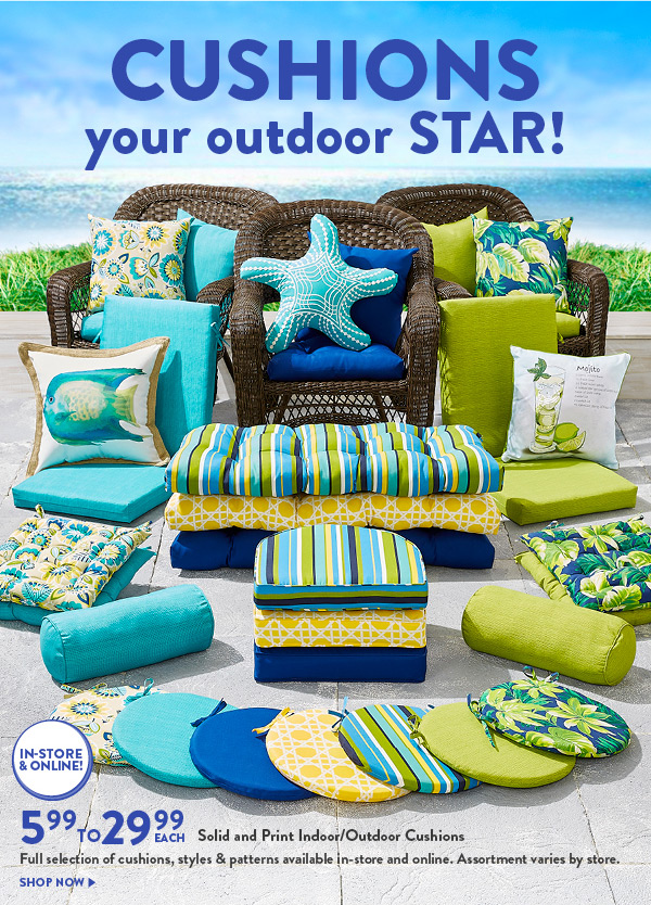 CUSHIONS your outdoor STAR! IN-STORE & ONLINE! 5.99 TO 29.99 EACH Solid and Print Indoor/Outdoor Cushions Full selection on cushions, styles & patterns available in-store and online. Assortment varies by store. SHOP NOW