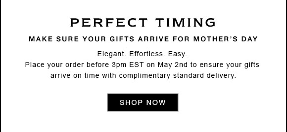 PERFECT TIMING MAKE SURE YOUR GIFTS ARRIVE FOR MOTHER'S DAY Elegant. Effortless. Easy. Place your order before 3pm EST on May 2nd to ensure your gifts arrive on time with complimentary standard delivery. SHOP NOW