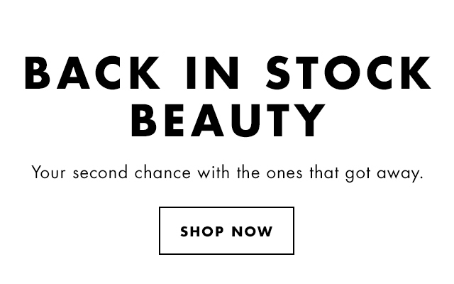 Back In Stock Beauty. Your second chance with the ones that got away. Shop Now.