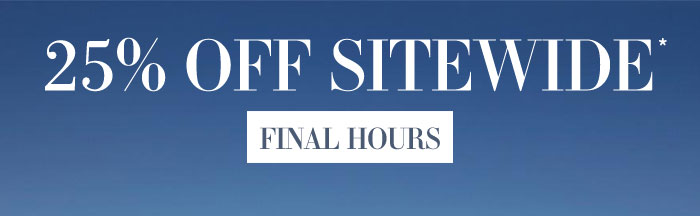 25% Off Sitewide*. Final Hours.