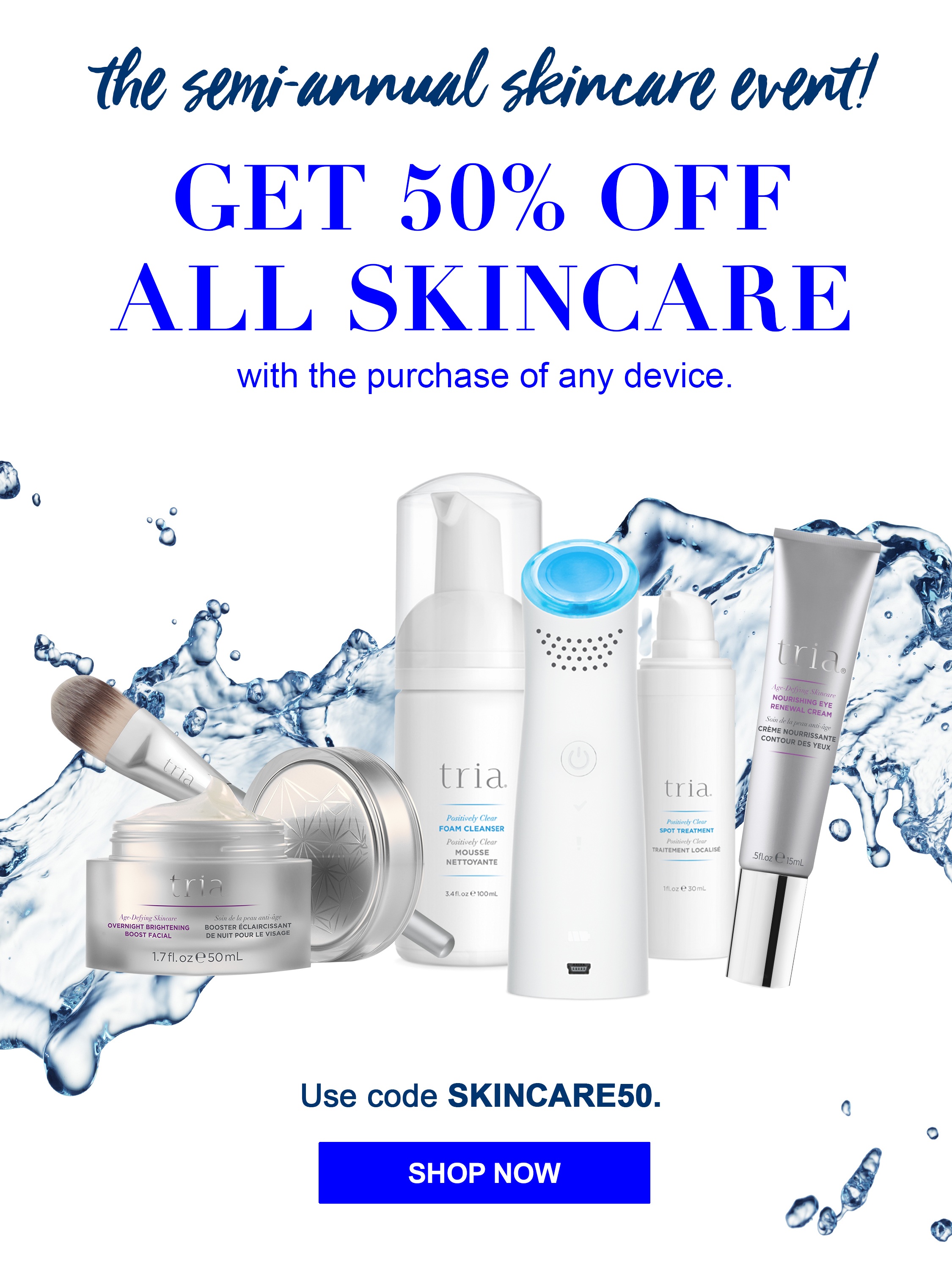 THE SEMI-ANNUAL SKINCARE EVENT IS HERE! GET 50% OFF ALL SKINCARE with the purchase of any device.
