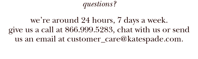 questions? We're around 24 hours, 7 days a week. Give us a call at 866.999.5283, chat with us or send us an email at customer_care@katespade.com