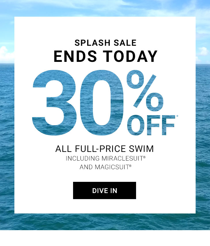 Splash Sale Ends Today! 30% Off* All Full-Price Swim Including Miraclesuit And Magicsuit. Dive In!