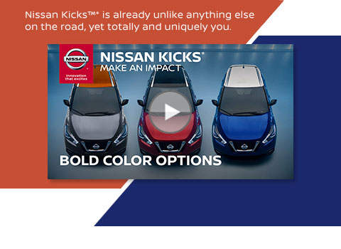 Nissan Kicks(TM*) is already unlike anything else on the road, yet totally and uniquely you. NISSAN KICKS(*) MAKE AN IMPACT. BOLD COLOR OPTIONS