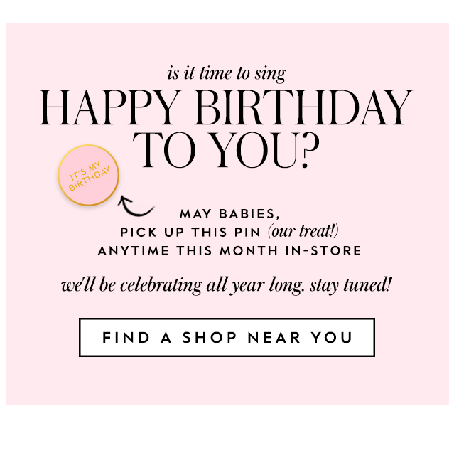 is it time to sing happy birthday to you? may babies, pick up this pin (our treat!) anytime this month in-store we'll be celebrating all year long. stay tuned! FIND A SHOP NEAR YOU
