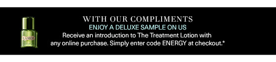 WITH OUR COMPLIMENTS ENJOY A DELUXE SAMPLE ON US Receive an introduction to The Treatment Lotion with any only purchase. Simply enter ENERGY at checkout.*