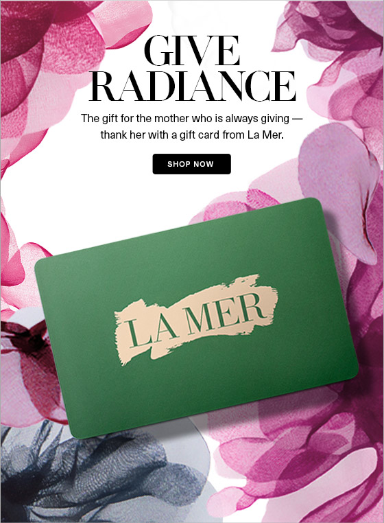 GIVE RADIANCE The gift for the mother who is always giving  thank her with a gift card from La Mer. SHOP NOW