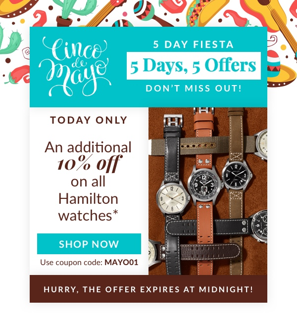 Cinco de Mayo 5-day Fiesta!  5 Days, 5 Offers! Don't missout!   An additional 10% off on all Hamilton watches*   SHOP NOW Use code: MAYO01