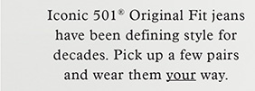 ICONIC 501 ORIGINAL FIT JEANS HAVE BEEN DEFINING STYLE FOR DECADES. PICK UP A FEW PAIRS AND WEAR THEM YOUR WAY.