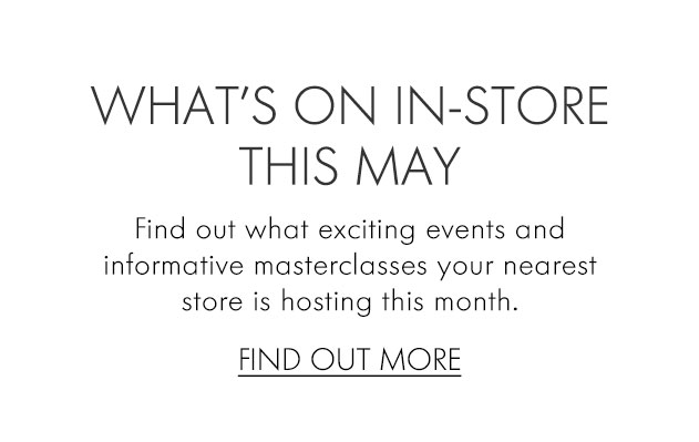 WHATS ON IN-STORE THIS MAY Find out what exciting events and informative masterclasses your nearest store is hosting this month. FIND OUT MORE