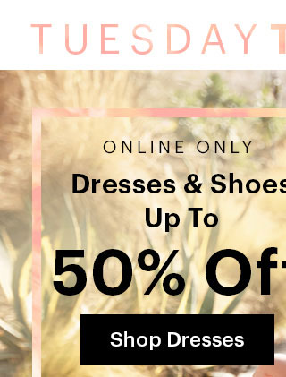 Online Only Tuesday Twosday Dresses & Shoes Up To 50% Off Shop Dresses Sale category price as marked.