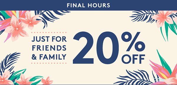 Just for friends and family, 20% off.
