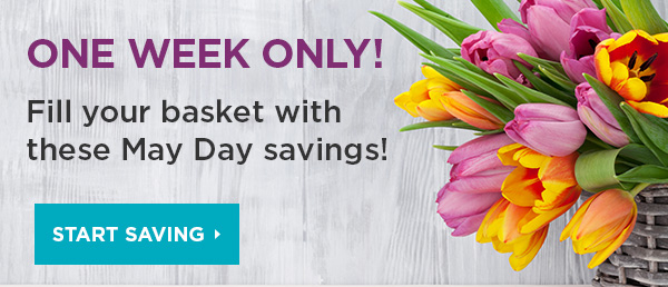 ONE WEEK ONLY! Fill your basket with these May Day savings! Start Saving