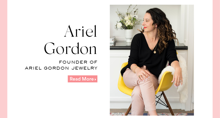 Ariel Gordon: Founder of Ariel Gordon Jewelry. Read More.