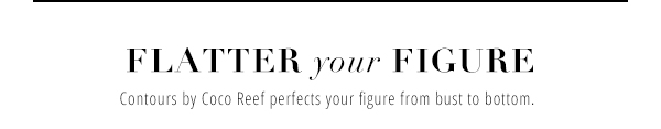 FLATTER YOUR FIGURE: CONTOURS BY COCO REEF PERFECTS YOUR FIGURE FROM BUST TO BOTTOM