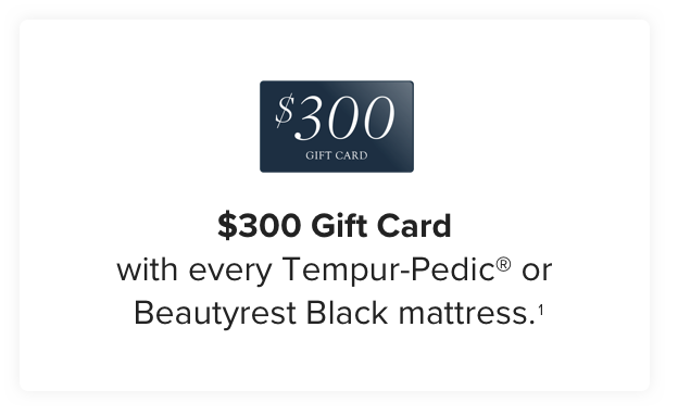 $300 Gift Card with every Tempur-Pedic or Beautyrest Black mattress. Learn more.