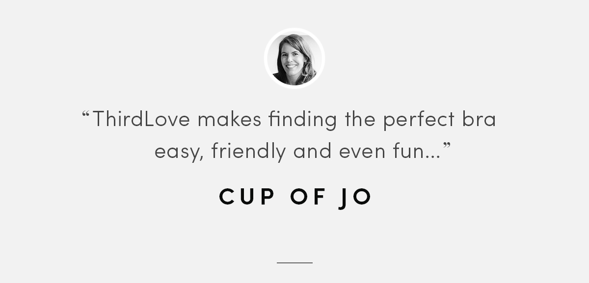 ThirdLove makes finding the perfect bra easy, friendly, and even fun... - Cup of Jo.