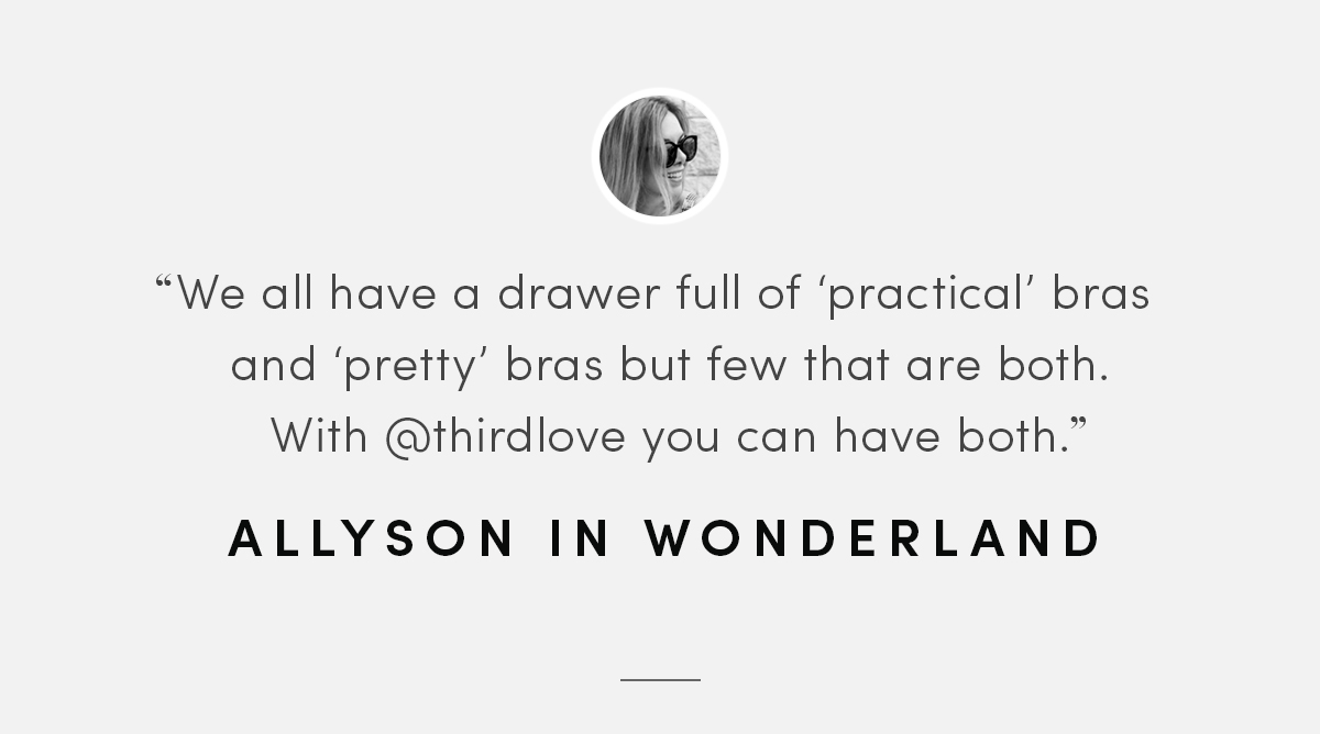 We all have a drawer full of 'practical' bras and 'pretty bras' but few that are both. With ThirdLove you can have both. - Allyson in Wonderland.