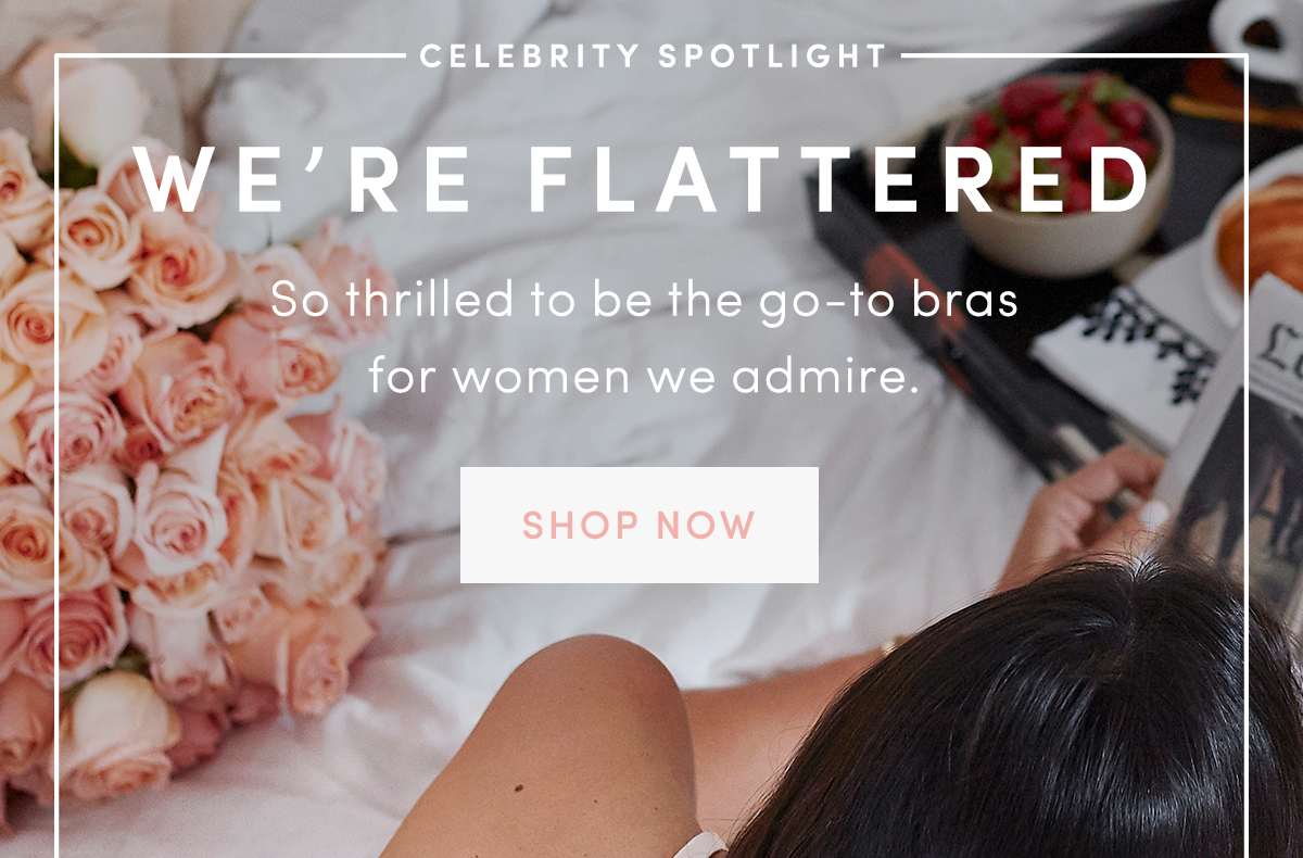 We're Flattered. So thrilled to be the go-to bras for women we admire. Shop now.